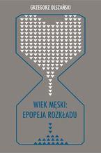 Wiek męski: epopeja rozkładu. Motywy senilne w poezji polskiej po 1989 roku (Marcin Świetlicki, Jacek Podsiadło i inni poeci)
