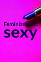 Feminizm jest sexy. Przewodnik dla dziewczyn o miłości, sukcesie i stylu
