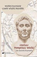 Wybitni Rzymianie czasów schyłku Republiki. Gnejusz Pompejusz Wielki (106-48 przed Chrystusem)