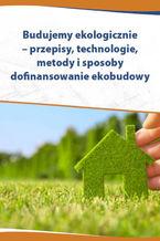 Budujemy ekologicznie - przepisy, technologie, metody i sposoby dofinansowania ekobudowy