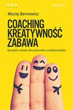 COACHING, KREATYWNOŚĆ, ZABAWA. Narzędzia rozwoju dla pasjonatów i profesjonalistów