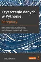 Okładka książki Czyszczenie danych w Pythonie. Receptury. Nowoczesne techniki i narzędzia Pythona do wykrywania i eliminacji zanieczyszczeń oraz wydobywania kluczowych cech z danych