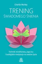 Trening świadomego śnienia. Techniki mindfulness, joga snu i buddyjskie medytacje na uważne życie