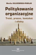 Politykowanie organizacyjne. Treść, proces, kontekst i efekty