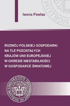 Rozwój polskiej gospodarki na tle pozostałych krajów Unii Europejskiej w okresie niestabilności w gospodarce światowej