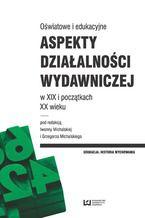Oświatowe i edukacyjne aspekty działalności wydawniczej w XIX i początkach XX wieku