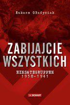 Zabijajcie wszystkich. Einsatzgruppen w latach 1938-1941