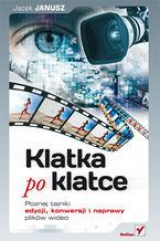 Okładka książki Klatka po klatce. Poznaj tajniki edycji, konwersji i naprawy plików wideo