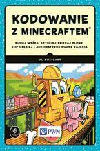 Okładka książki Kodowanie z Minecraftem.. Buduj wyżej, szybciej zbieraj plony, kop głębiej i automatyzuj nudne zajęcia