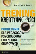 Trening kreatywności. Podręcznik dla pedagogów, psychologów i trenerów grupowych