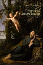 Duch świętego Franciszka Salezego czyli wierny obraz myśli i uczuć tego świętego