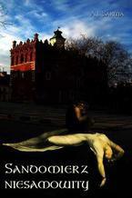 Sandomierz niesamowity. Zjawy duchy upiory a takoż i zdarzenia straszne nadzwyczajne oraz znaki niezwykłe i groźne