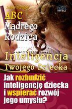 ABC Mądrego Rodzica: Inteligencja Twojego Dziecka. Jak rozbudzić inteligencję dziecka i wspierać rozwój jego umysłu?