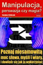 Manipulacja, perswazja czy magia?. Poznaj niesamowitą moc słowa, myśli i wiary i dowiedz się jak ją wykorzystać