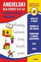 Angielski dla dzieci 4. Pierwsze słówka. Ćwiczenia. 6-8 lat. Days of a week. Rooms in the house. Furniture & house equipment. City. Toys