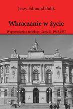 Wkraczanie w życie Wspomnienia i refleksje. Część II: 1945 - 1957