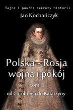 Polska-Rosja: wojna i pokój. Tom 1. Od Chrobrego do Katarzyny