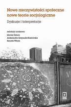 Nowe rzeczywistosci społeczne nowe teorie socjologiczne. Dyskusje i interpretacje. Dyskusje i interpretacje