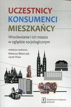 Uczestnicy Konsumenci Mieszkańcy. Wrocławianie i ich miasto w oglądzie socjologicznym