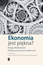 Ekonomia jest piękna? Księga dedykowana Profesorowi Jerzemu Wilkinowi