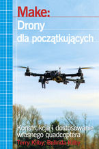 Make: Drony dla początkujących. Konstrukcja i dostosowanie własnego quadcoptera