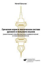 Grieczeskije korni w leksiczeskom sostawie russkogo i polskogo jazykow (siemanticzeskij, słowoobrazowatielno-morfołogiczeskij i stilisticzeskij aspiekty)