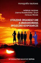 Otoczenie organizacyjne a uwarunkowania społeczno-gospodarcze (red.) Joanna Nowakowska- Grunt, Ireneusz Miciuła