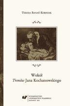 """Wokół """"Trenów"""" Jana Kochanowskiego. Szkice historycznoliterackie"""
