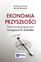 Ekonomia przyszłości. Wokół nowego pragmatyzmu Grzegorza W. Kołodko