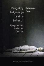 Projekty intymnego teatru śmierci. Wyspiański  Leśmian  Kantor