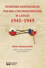 Stosunki gospodarcze polsko-czechosłowackie w latach 1945-1949. Zbiór dokumentów