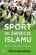 Sport w świecie islamu. Religia - rozrywka - polityka