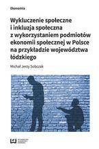 Wykluczenie społeczne i inkluzja społeczna z wykorzystaniem podmiotów ekonomii społecznej w Polsce na przykładzie województwa łódzkiego