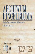 Archiwum Ringelbluma. Konspiracyjne Archiwum Getta Warszawy, tom 12, Rada Żydowska w Warszawie (1939-1943)