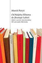 Od Ralpha Ellisona do Jhumpy Lahiri. Szkice o prozie amerykańskiej XX i początku XXI wieku
