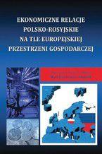 Ekonomiczne relacje polsko-rosyjskie na tle europejskiej przestrzeni gospodarczej