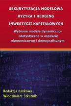 Sekurytyzacja modelowa ryzyka i hedging inwestycji kapitałowych. Wybrane modele dynamiczno-statystyczne w aspekcie ekonomicznym i demograficznym