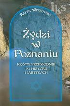 Żydzi w Poznaniu Krótki przewodnik po historii i zabytkach wersja polska