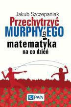 Okładka książki Przechytrzyć MURPHYEGO czyli matematyka na co dzień