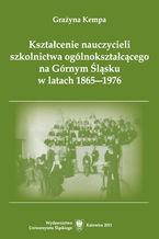 Kształcenie nauczycieli szkolnictwa ogólnokształcącego na Górnym Śląsku w latach 1865-1976