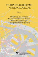 """""""Studia Etnologiczne i Antropologiczne"""" 2014. T. 14: Globalizacja jako wyzwanie dla zachowania i upowszechniania dziedzictwa kulturowego w Europie Środkowo-Wschodniej"""