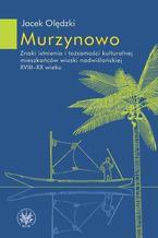 Murzynowo. Znaki istnienia i tożsamości kulturalnej mieszkańców wioski nadwiślańskiej XVIII-XX wieku