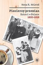 Pionierzy przemian. Szkoci w Polsce 1800-1918