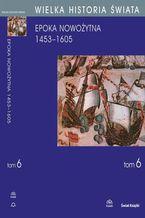 WIELKA HISTORIA ŚWIATA tom VI Narodziny świata nowożytnego 1453-1605
