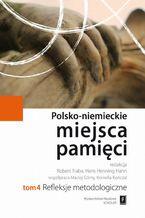 Polsko-niemieckie miejsca pamięci Tom 4. Refleksje Metodologiczne