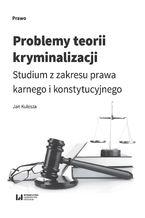 Problemy teorii kryminalizacji. Studium z zakresu prawa karnego i konstytucyjnego