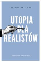 Utopia dla realistów. Jak zbudować idealny świat