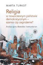 Religia w nowoczesnym państwie demokratycznym - szansa czy zagrożenie? Analiza sporu liberałów i kom