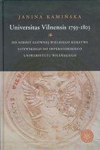 Universitas Vilnensis 1793-1803. Od Szkoły Głównej Wielkiego Księstwa Litewskiego do Imperatorskiego Uniwersytetu Wileńskiego