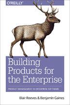 Okładka książki Building Products for the Enterprise. Product Management in Enterprise Software